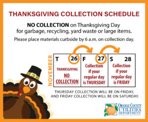 Thanksgiving Collection Schedule. No collection on Thanksgiving Day for garbage, recycling, yard waste, or large items. Thursday collection will be on Friday, November 27, and Friday collection will be on Saturday, November 28. Please place materials curbside by 6 a.m. on collection day. Orange County Utilities logo.