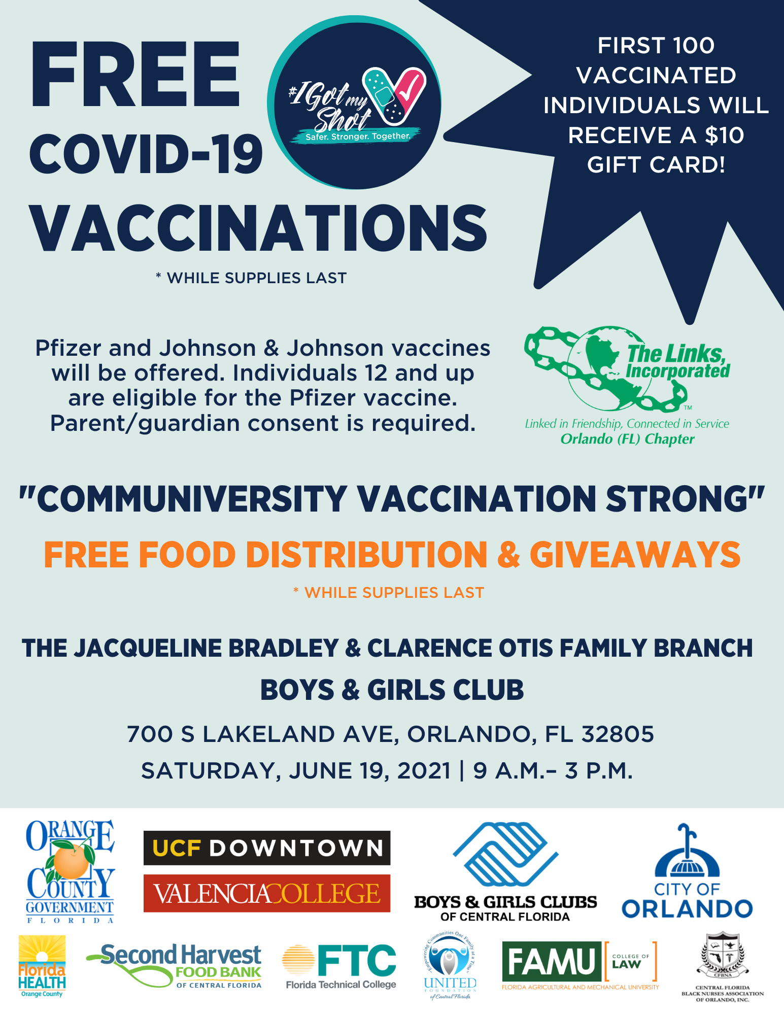 Communiversity Flyer - Free COVID-19 vaccinations (while supplies last) - First 100 vaccinated individuals will receive a $10 gift card - Pfizer and Johnson & Johnson vaccines will be offered. Individuals 12 and up are eligible for the Pfizer vaccine. Parent or guardian consent is required. - Communiversity Vaccination Strong - Free food distribution and giveaways (while supplies last) - The Jacqueline Bradley & Clarence Otis Family Branch - Boys & Girls Club - 700 S Lakeland Ave Orlando FL 32805 - Saturday June 19 2021 - 9AM to 3PM